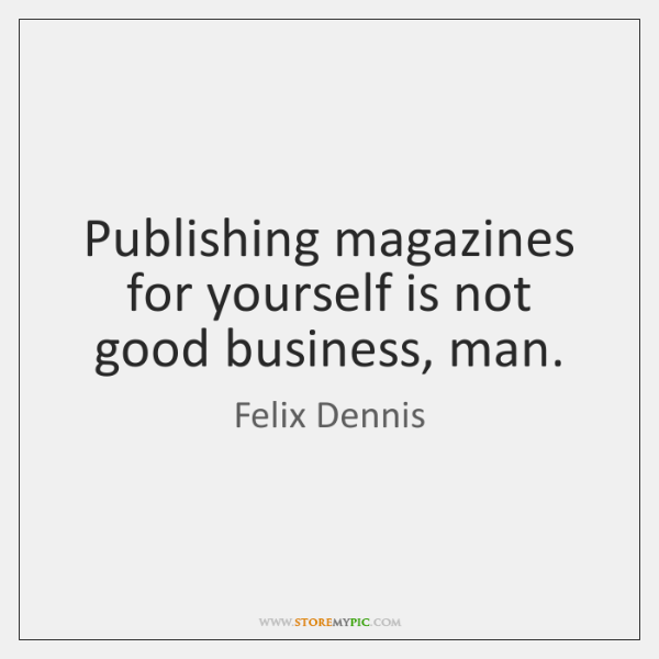 Publishing magazines for yourself is not good business, man.
