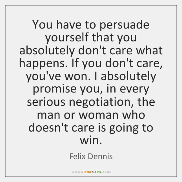 You have to persuade yourself that you absolutely don't care what happens. ...