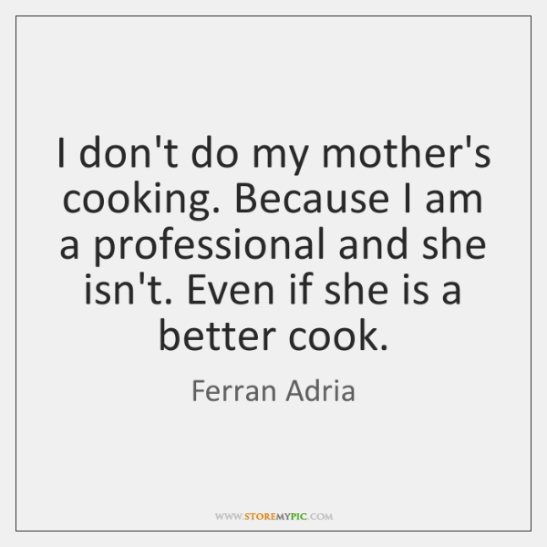 I don't do my mother's cooking. Because I am a professional and ...