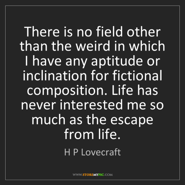 H P Lovecraft: There is no field other than the weird in which I have...