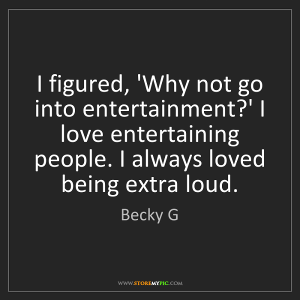 Becky G: I figured, 'Why not go into entertainment?' I love entertaining...