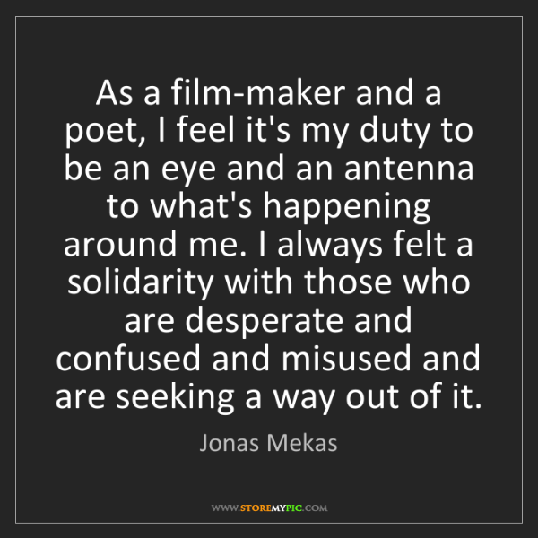 Jonas Mekas: As a film-maker and a poet, I feel it's my duty to be...