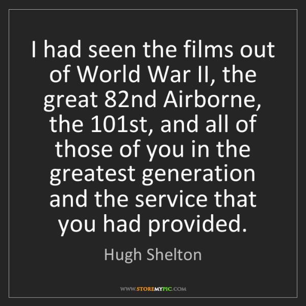 Hugh Shelton: I had seen the films out of World War II, the great 82nd...