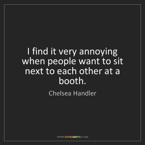 Chelsea Handler: I find it very annoying when people want to sit next...