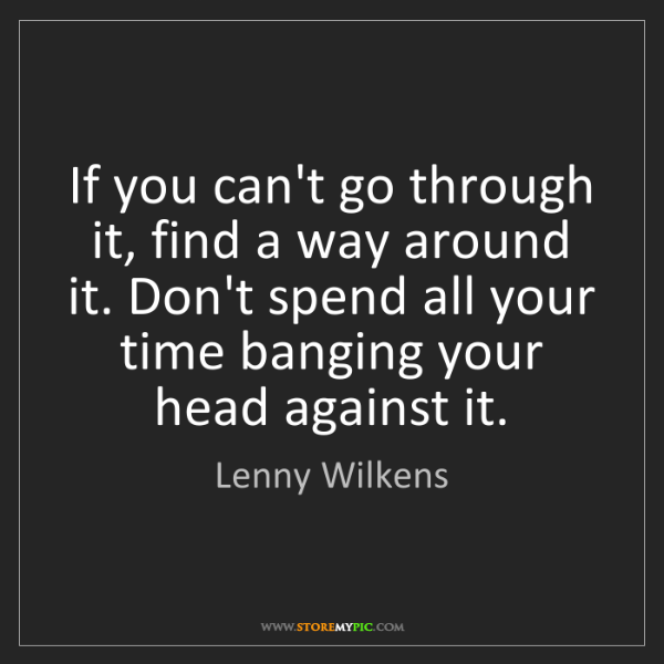 Lenny Wilkens: If you can't go through it, find a way around it. Don't...