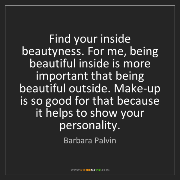 Barbara Palvin: Find your inside beautyness. For me, being beautiful...