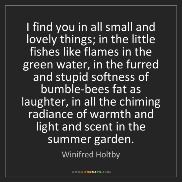 Winifred Holtby: I find you in all small and lovely things; in the little...