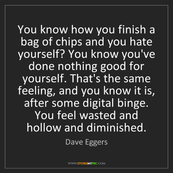Dave Eggers: You know how you finish a bag of chips and you hate yourself?...