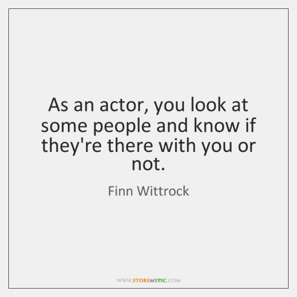 As an actor, you look at some people and know if they're ...