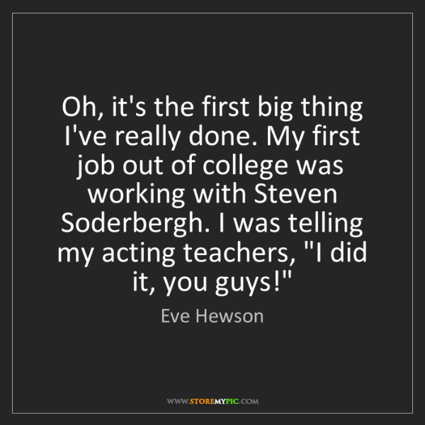 Eve Hewson: Oh, it's the first big thing I've really done. My first...