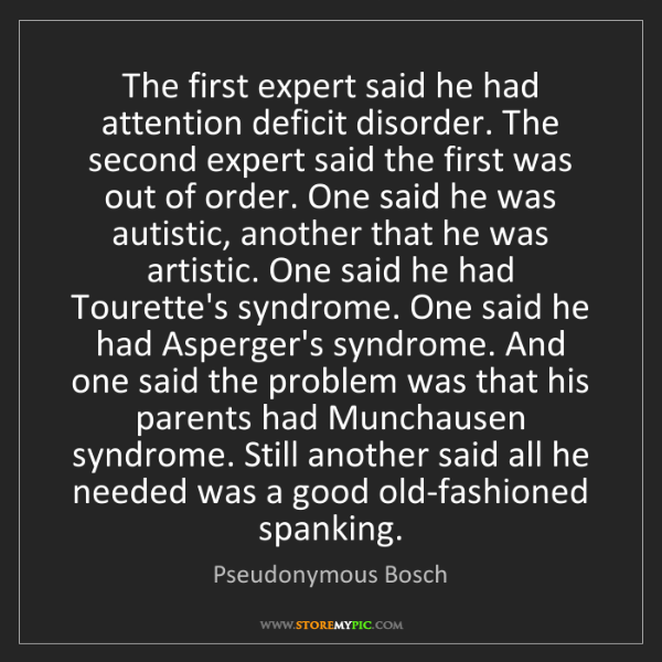 Pseudonymous Bosch: The first expert said he had attention deficit disorder....