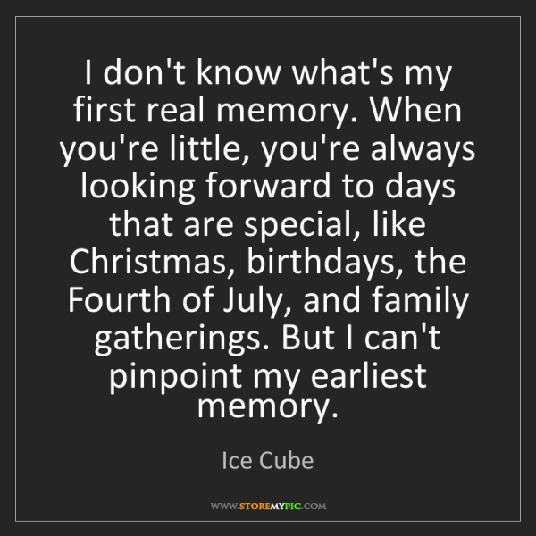 Ice Cube: I don't know what's my first real memory. When you're...