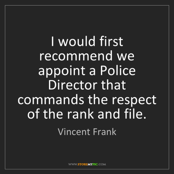 Vincent Frank: I would first recommend we appoint a Police Director...