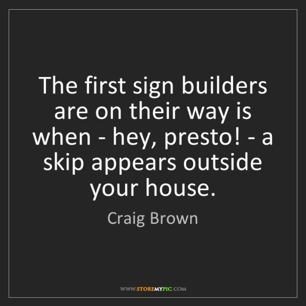 Craig Brown: The first sign builders are on their way is when - hey,...