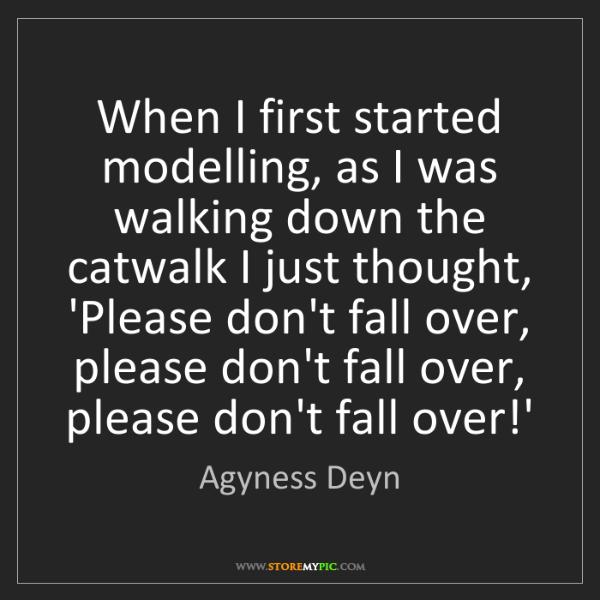 Agyness Deyn: When I first started modelling, as I was walking down...