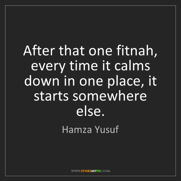 Hamza Yusuf: After that one fitnah, every time it calms down in one...