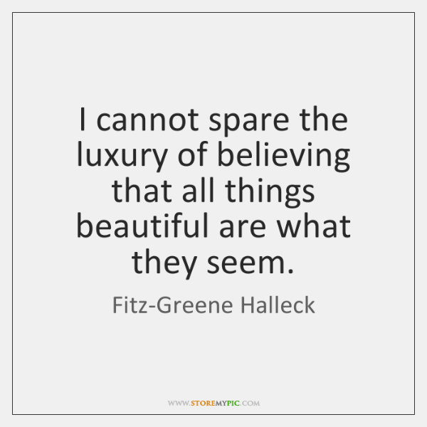 I cannot spare the luxury of believing that all things beautiful are ...