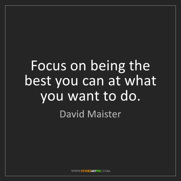 David Maister: Focus on being the best you can at what you want to do.