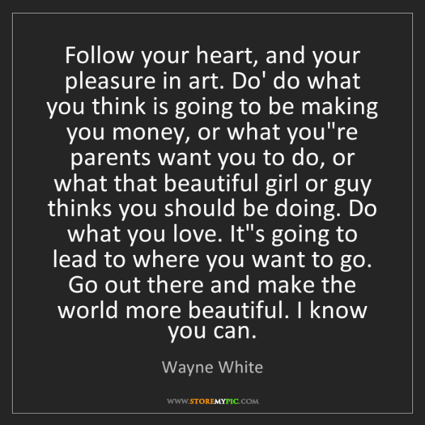 Wayne White: Follow your heart, and your pleasure in art. Do' do what...