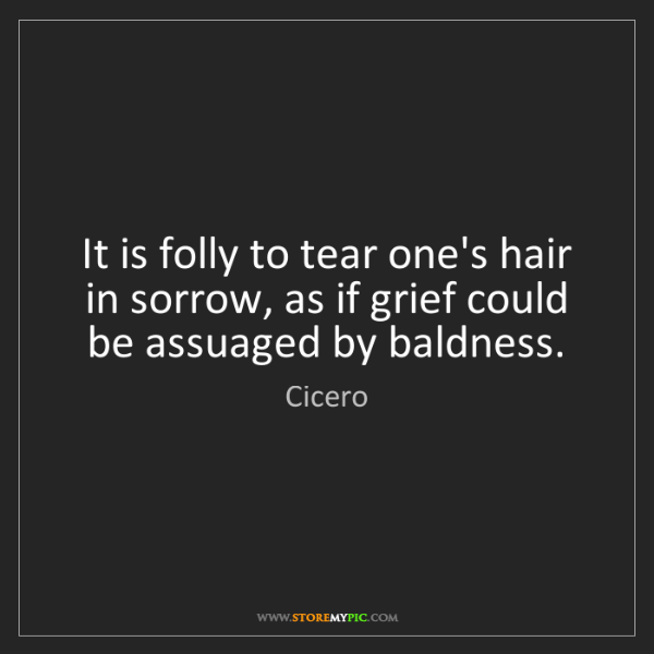 Cicero: It is folly to tear one's hair in sorrow, as if grief...