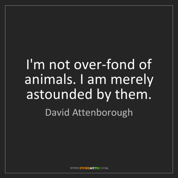 David Attenborough: I'm not over-fond of animals. I am merely astounded by...