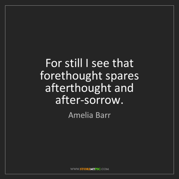 Amelia Barr: For still I see that forethought spares afterthought...