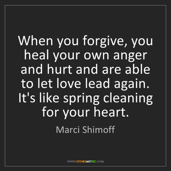 Marci Shimoff: When you forgive, you heal your own anger and hurt and...