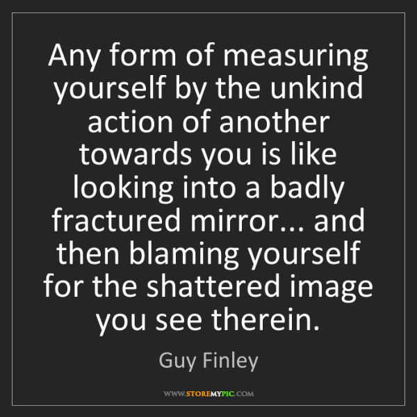 Guy Finley: Any form of measuring yourself by the unkind action of...