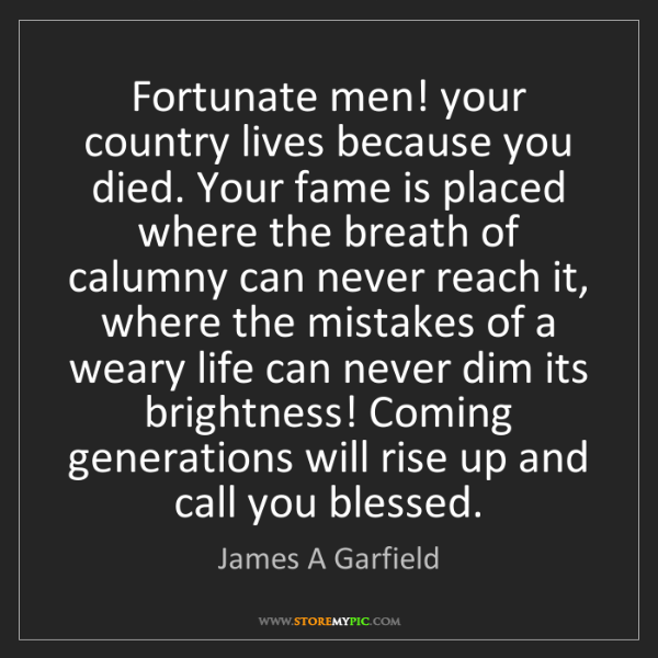 James A Garfield: Fortunate men! your country lives because you died. Your...