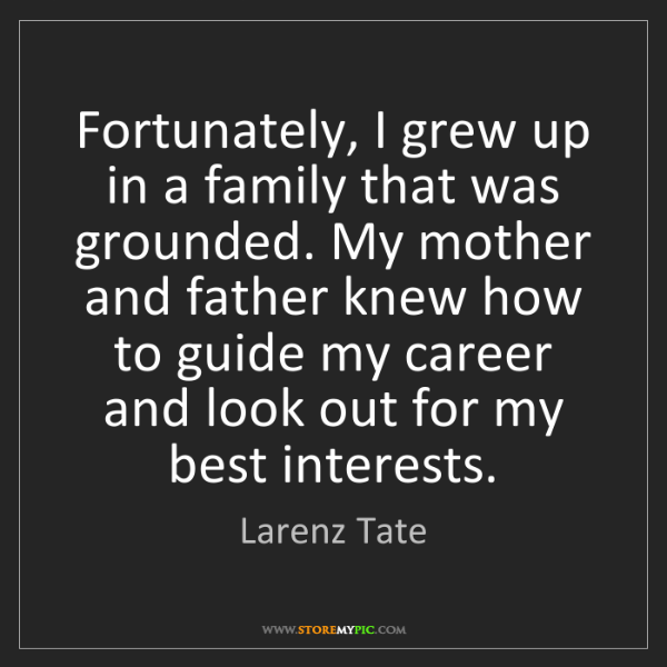 Larenz Tate: Fortunately, I grew up in a family that was grounded....