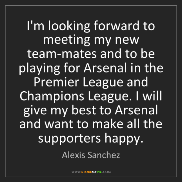 Alexis Sanchez: I'm looking forward to meeting my new team-mates and...