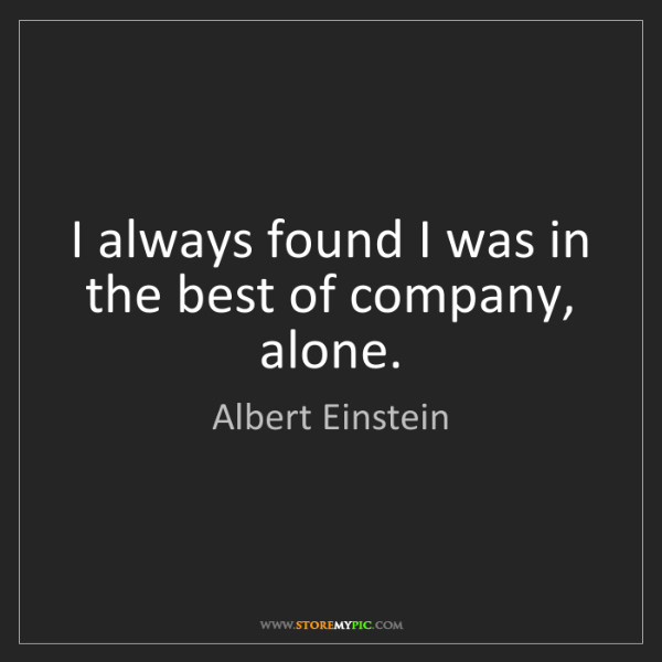 Albert Einstein: I always found I was in the best of company, alone.