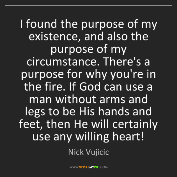 Nick Vujicic: I found the purpose of my existence, and also the purpose...