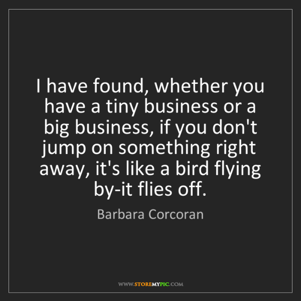 Barbara Corcoran: I have found, whether you have a tiny business or a big...