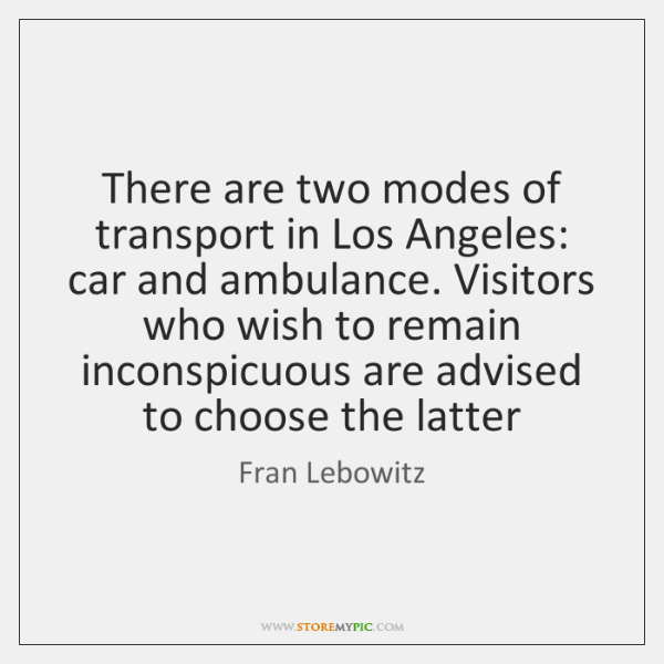 There are two modes of transport in Los Angeles: car and ambulance. ...