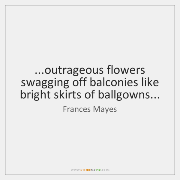 ...outrageous flowers swagging off balconies like bright skirts of ballgowns...