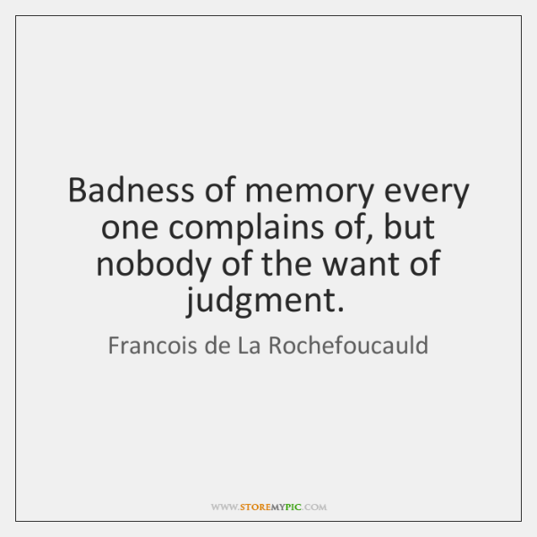 Badness of memory every one complains of, but nobody of the want ...