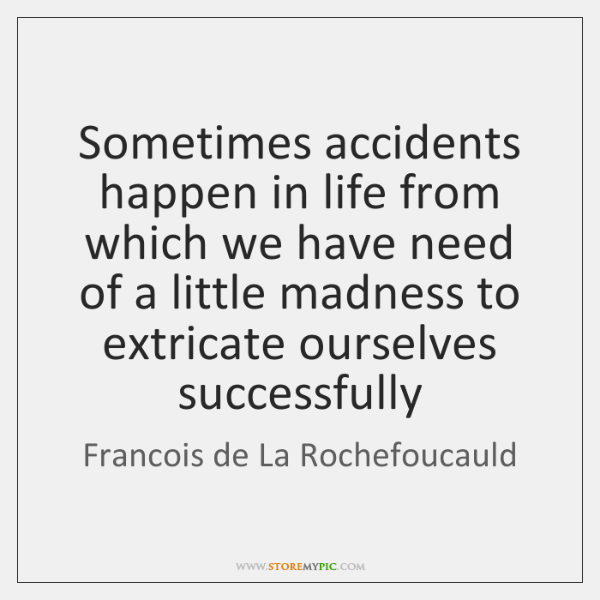 Sometimes accidents happen in life from which we have need of a ...