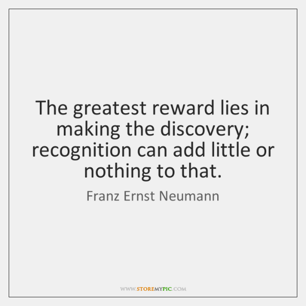 The greatest reward lies in making the discovery; recognition can add little ...