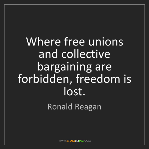 Ronald Reagan: Where free unions and collective bargaining are forbidden,...