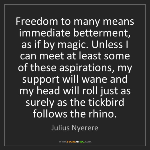 Julius Nyerere: Freedom to many means immediate betterment, as if by...