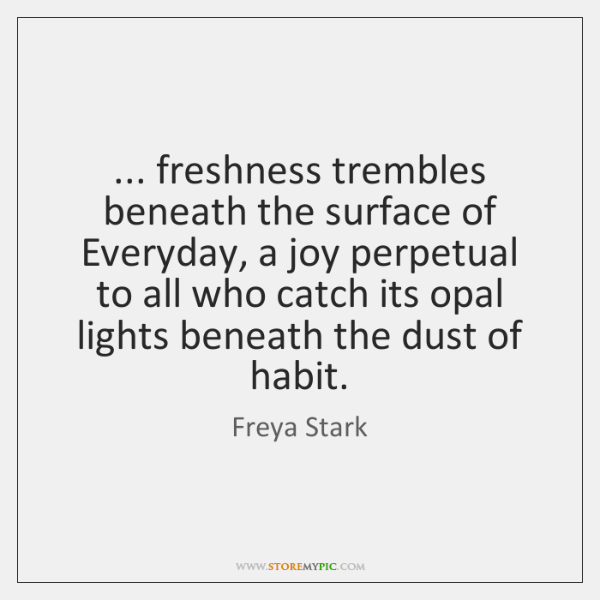 ... freshness trembles beneath the surface of Everyday, a joy perpetual to all ...