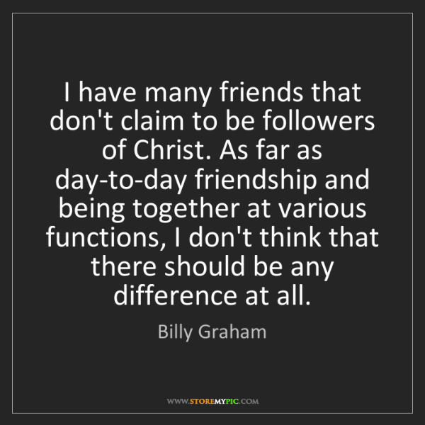 Billy Graham: I have many friends that don't claim to be followers...