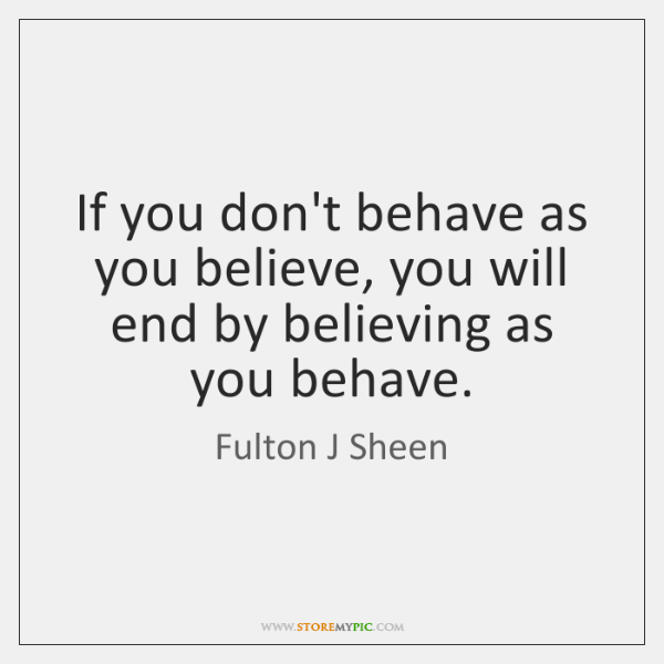 If you don't behave as you believe, you will end by believing ...