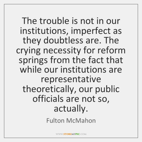 The trouble is not in our institutions, imperfect as they doubtless are. ...