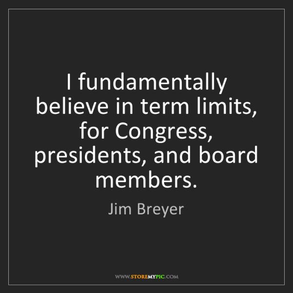 Jim Breyer: I fundamentally believe in term limits, for Congress,...