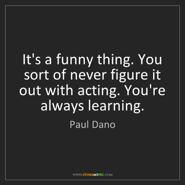 Paul Dano: It's a funny thing. You sort of never figure it out with...