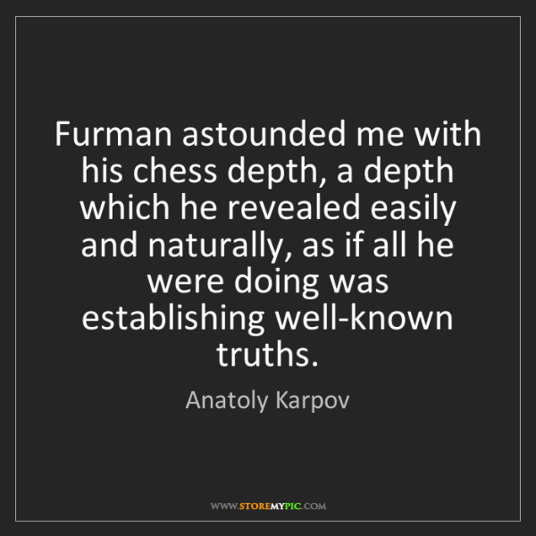 Anatoly Karpov: Furman astounded me with his chess depth, a depth which...