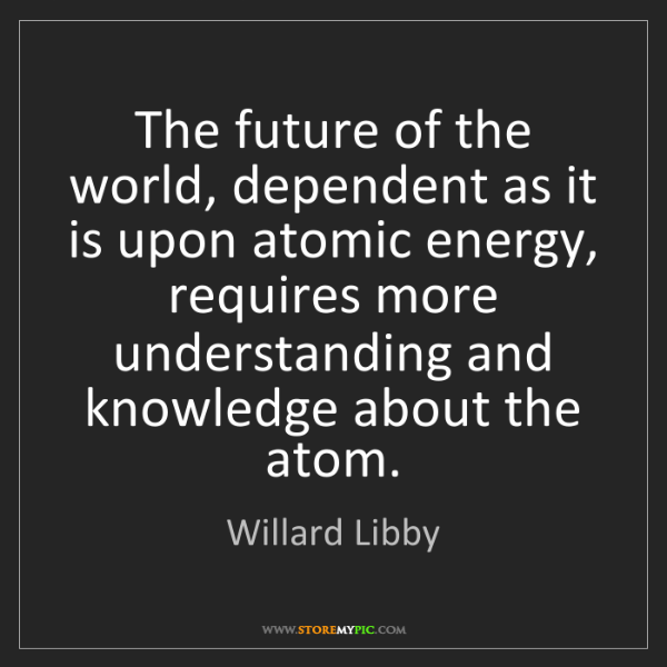 Willard Libby: The future of the world, dependent as it is upon atomic...
