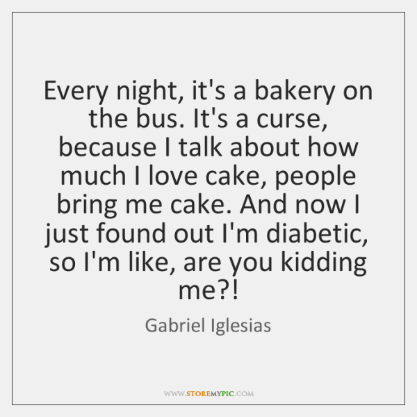 Every night, it's a bakery on the bus. It's a curse, because ...